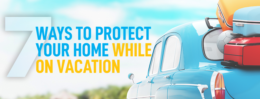 7 Ways to Protect your Home while on Vacation