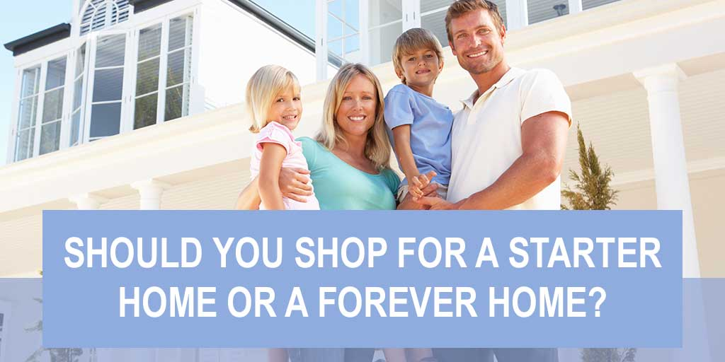 Should You Shop for A Starter Home or A Forever Home?