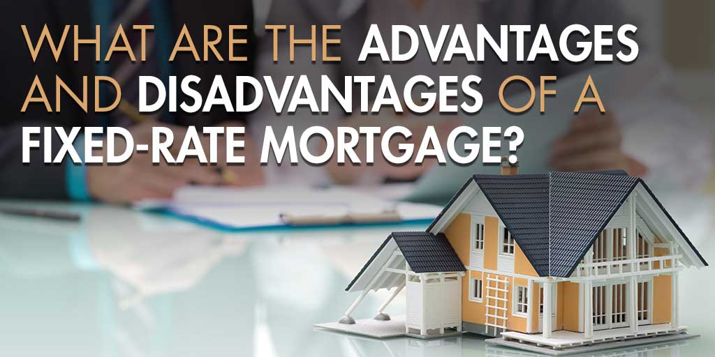 What Are The Advantages and Disadvantages of a Fixed-Rate Mortgage?