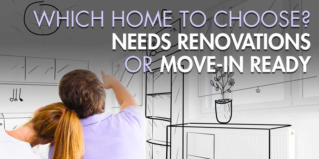Which Home to Choose? Needs Renovations or Move-In Ready