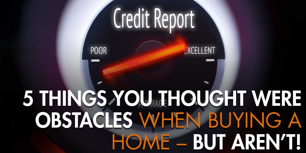 5 Things You Thought Were Obstacles When Buying a Home – But Aren't!