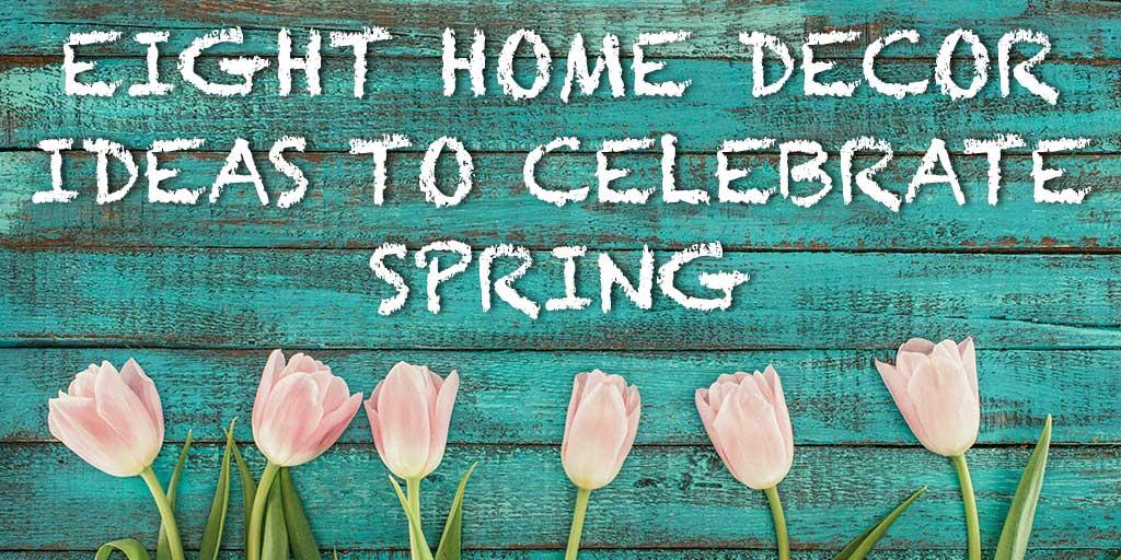 Eight Home Decor Ideas to Celebrate Spring