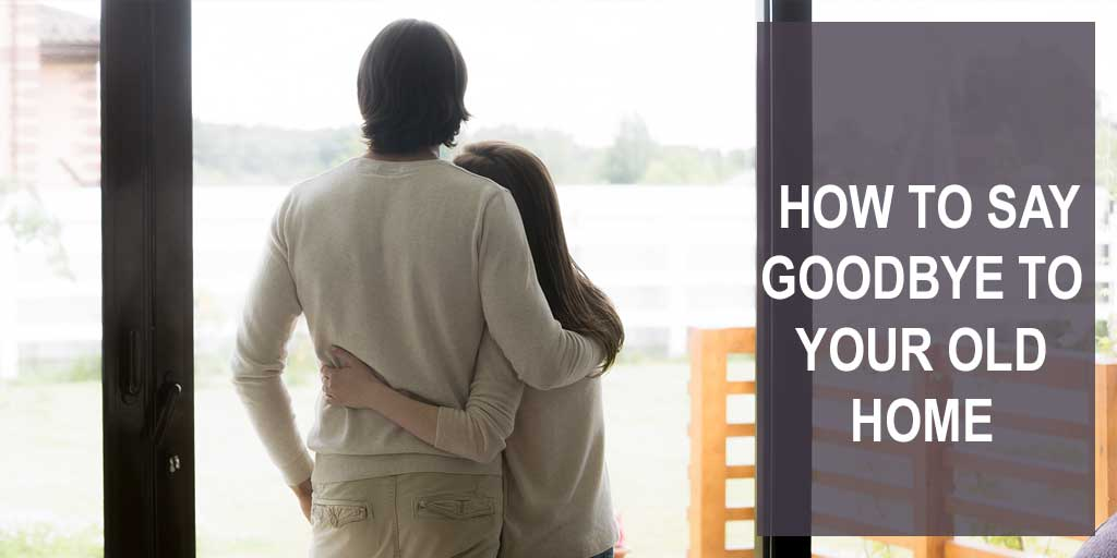 How to Say Goodbye to Your Old Home