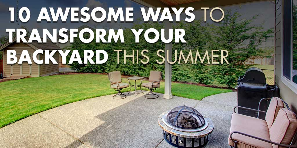 10 Awesome Ways to Transform Your Backyard This Summer