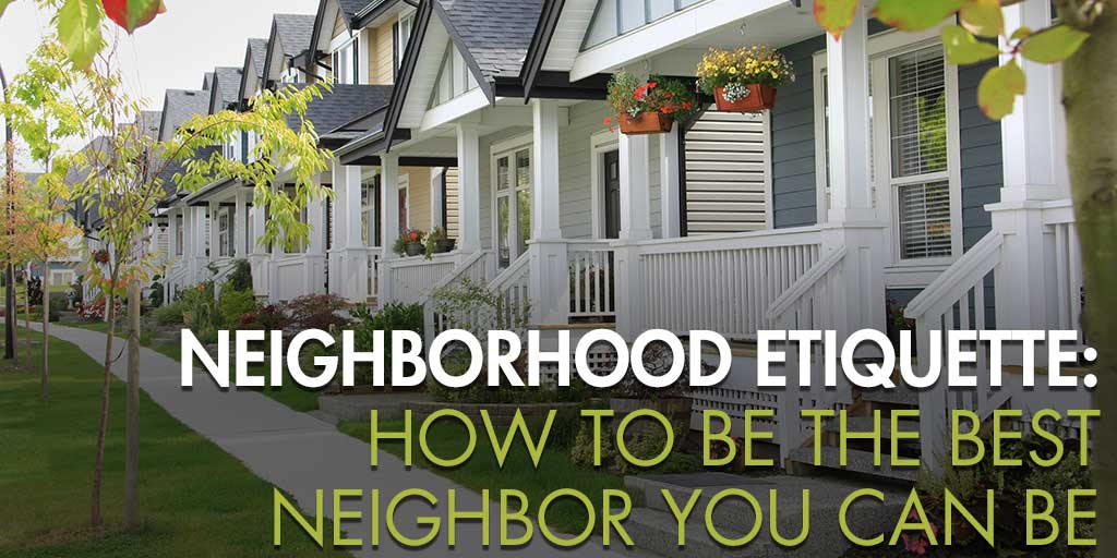 Neighborhood Etiquette: How to Be the Best Neighbor You Can Be
